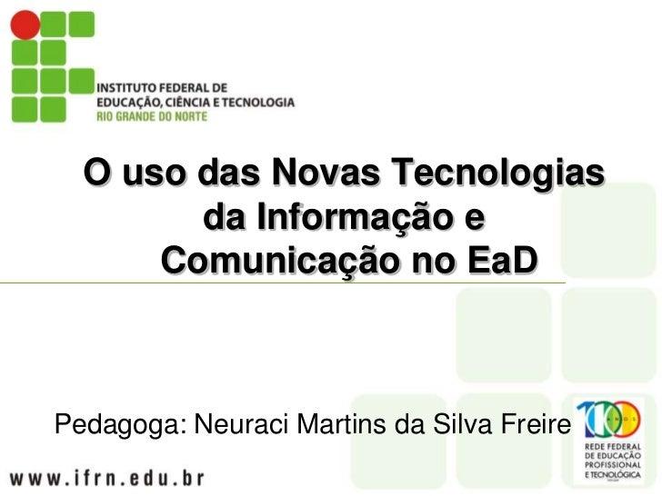 O uso das Novas Tecnologias da Informação e Comunicação no EaD<br />Pedagoga: Neuraci Martins da Silva Freire<br />
