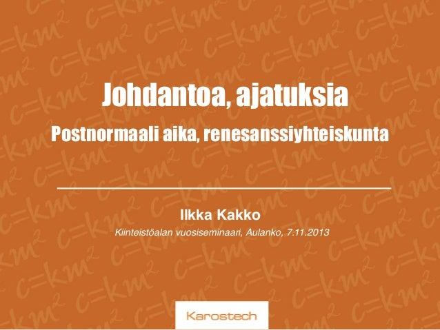 Johdantoa, ajatuksia Postnormaali aika, renesanssiyhteiskunta  Ilkka Kakko! Kiinteistöalan vuosiseminaari, Aulanko, 7.11.2...