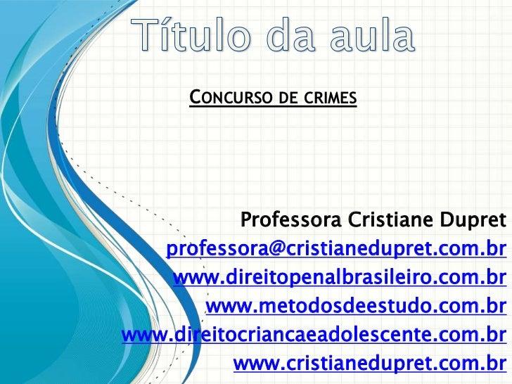 CONCURSO DE CRIMES           Professora Cristiane Dupret   professora@cristianedupret.com.br    www.direitopenalbrasileiro...