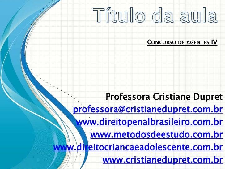 CONCURSO DE AGENTES IV           Professora Cristiane Dupret   professora@cristianedupret.com.br    www.direitopenalbrasil...