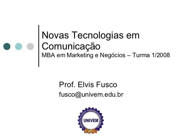 Novas Tecnologias em Comunicação MBA em Marketing e Negócios – Turma 1/2008 Prof. Elvis Fusco [email_address]
