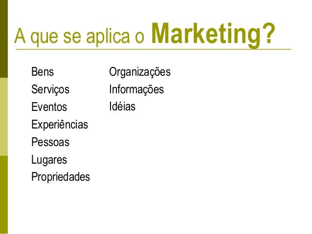 A que se aplica o Marketing? Bens Serviços Eventos Experiências Pessoas Lugares Propriedades Organizações Informações Idéi...