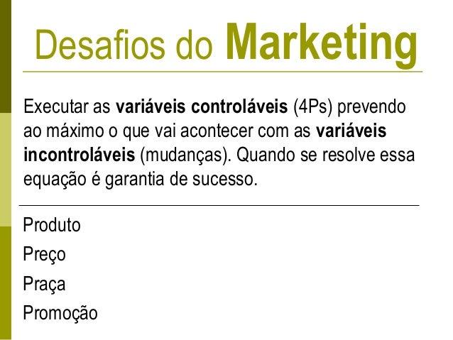 Desafios do Marketing Executar as variáveis controláveis (4Ps) prevendo ao máximo o que vai acontecer com as variáveis inc...