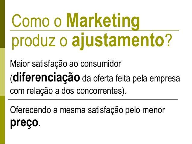 Como o Marketing produz o ajustamento? Maior satisfação ao consumidor (diferenciação da oferta feita pela empresa com rela...