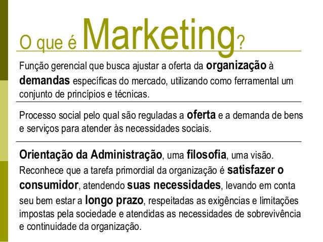O que é Marketing? Função gerencial que busca ajustar a oferta da organização à demandas específicas do mercado, utilizand...