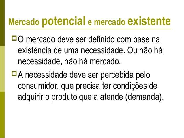 Mercado potencial e mercado existente Mercado existente – é aquele em que existem produtos ou serviços que atendem a uma ...