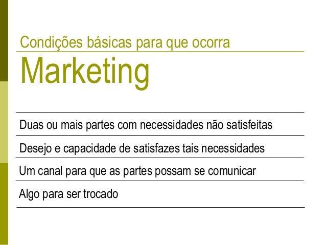 Condições básicas para que ocorra Marketing Duas ou mais partes com necessidades não satisfeitas Desejo e capacidade de sa...