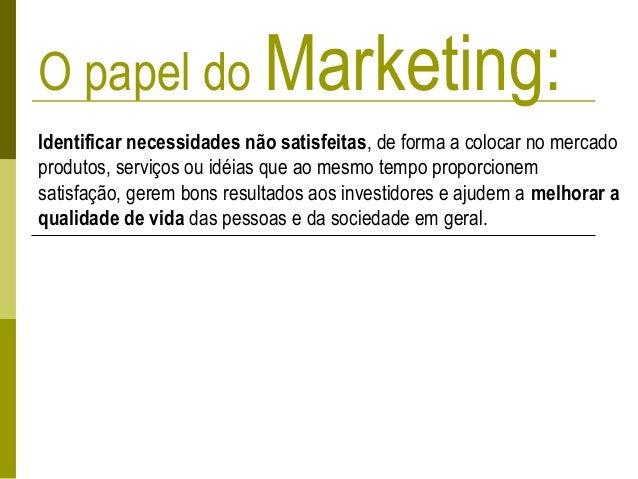 O papel do Marketing: Identificar necessidades não satisfeitas, de forma a colocar no mercado produtos, serviços ou idéias...