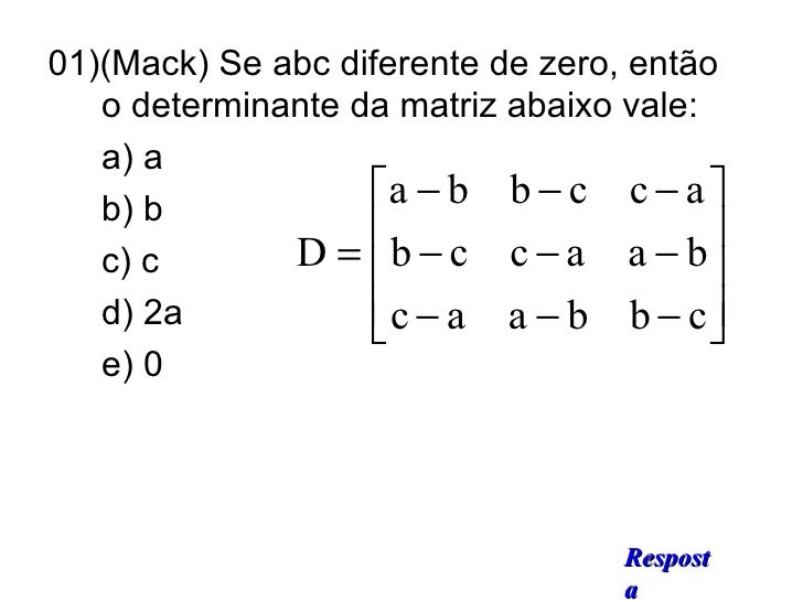 <ul><li>01)(Mack) Se abc diferente de zero, então  o determinante da matriz abaixo vale:  </li></ul><ul><li>a) a </li></ul...