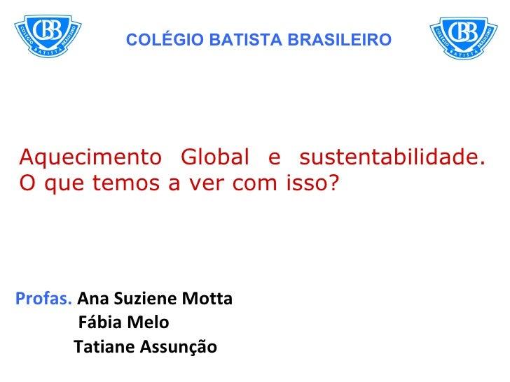 COLÉGIO BATISTA BRASILEIROAquecimento Global e sustentabilidade.O que temos a ver com isso?Profas. Ana Suziene Motta      ...