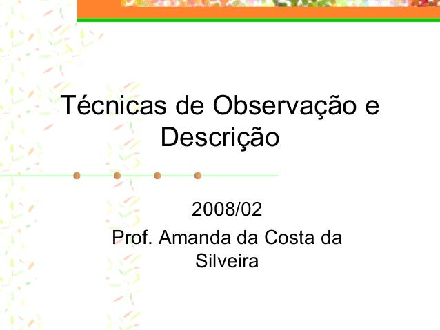 Técnicas de Observação e Descrição 2008/02 Prof. Amanda da Costa da Silveira