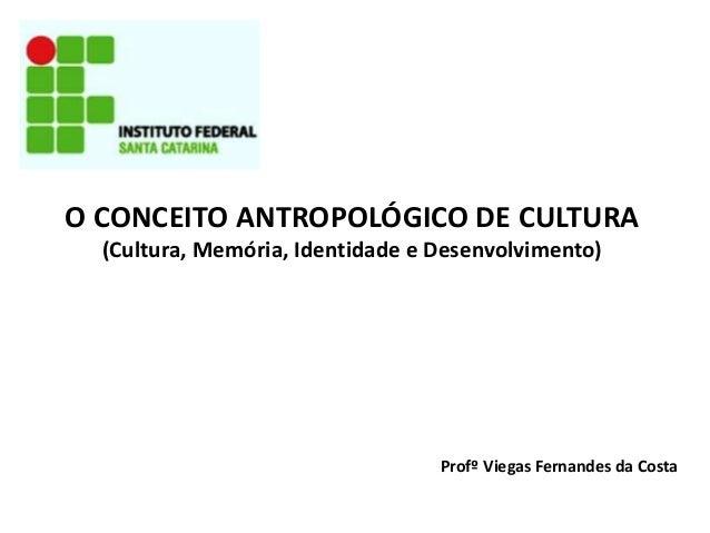 O CONCEITO ANTROPOLÓGICO DE CULTURA (Cultura, Memória, Identidade e Desenvolvimento) Profº Viegas Fernandes da Costa