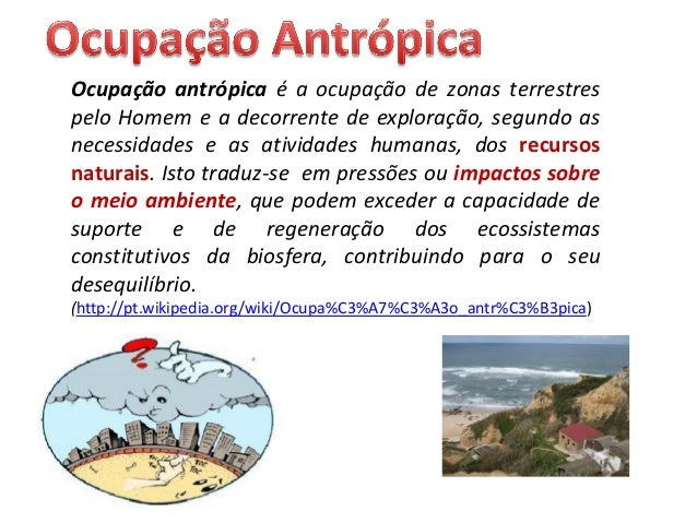 Ocupação antrópica é a ocupação de zonas terrestres pelo Homem e a decorrente de exploração, segundo as necessidades e as ...
