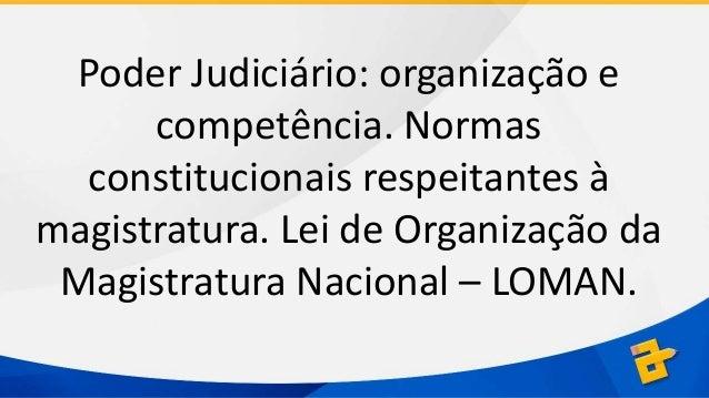 Poder Judiciário: organização e competência. Normas constitucionais respeitantes à magistratura. Lei de Organização da Mag...