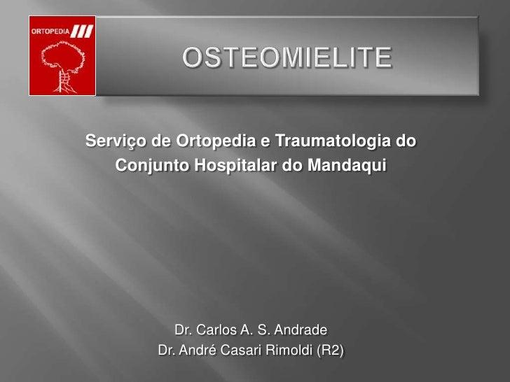 OSTEOMIELITE<br />Serviço de Ortopedia e Traumatologia do<br />ConjuntoHospitalar do Mandaqui<br />Dr. Carlos A. S. Andrad...