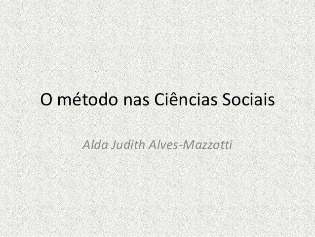 O método nas Ciências Sociais Alda Judith Alves-Mazzotti