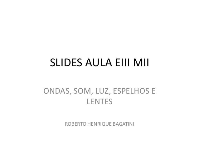 SLIDES AULA EIII MII ONDAS, SOM, LUZ, ESPELHOS E LENTES ROBERTO HENRIQUE BAGATINI