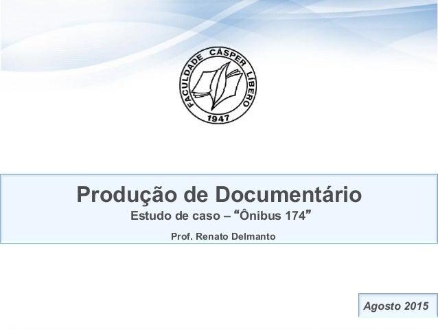 """1 Produção de Documentário Estudo de caso – """"Ônibus 174"""" Prof. Renato Delmanto Agosto 2015"""