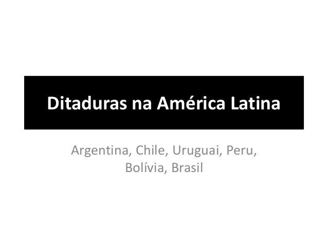 Ditaduras na América Latina  Argentina, Chile, Uruguai, Peru,  Bolívia, Brasil
