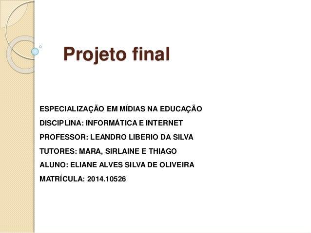 Projeto final ESPECIALIZAÇÃO EM MÍDIAS NA EDUCAÇÃO DISCIPLINA: INFORMÁTICA E INTERNET PROFESSOR: LEANDRO LIBERIO DA SILVA ...