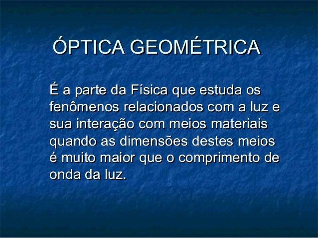 ÓPTICA GEOMÉTRICAÓPTICA GEOMÉTRICAÉ a parte da Física que estuda osÉ a parte da Física que estuda osfenômenos relacionados...