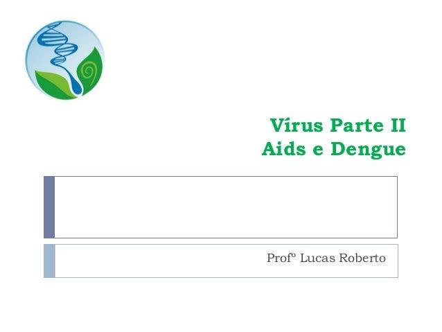 Vírus Parte II Aids e Dengue Profº Lucas Roberto