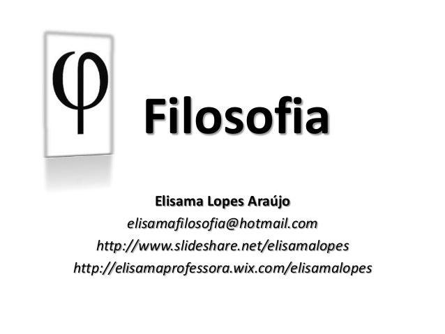 Elisama Lopes Araújo elisamafilosofia@hotmail.com http://www.slideshare.net/elisamalopes http://elisamaprofessora.wix.com/...