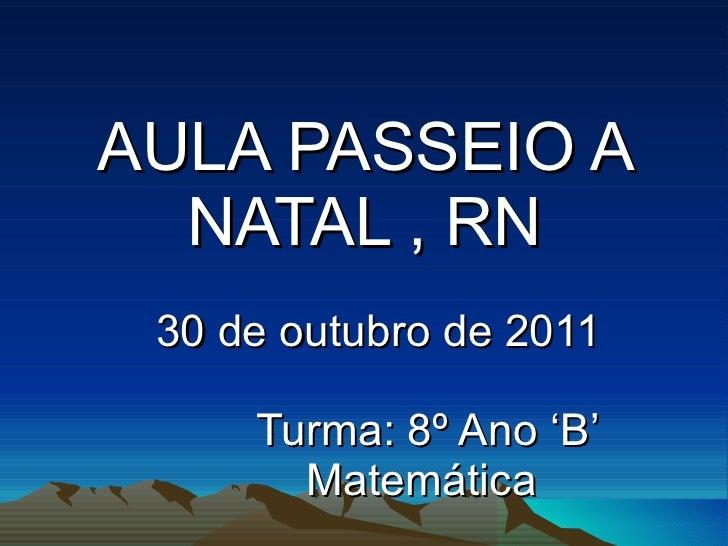 AULA PASSEIO A NATAL , RN 30 de outubro de 2011 Turma: 8º Ano 'B' Matemática