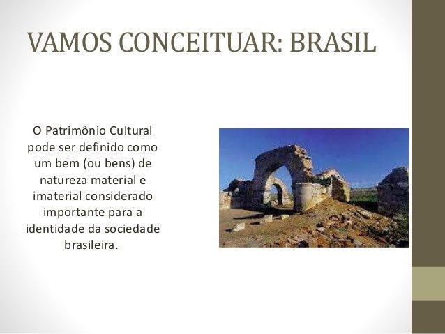 VAMOS CONCEITUAR: BRASIL O Patrimônio Cultural pode ser definido como um bem (ou bens) de natureza material e imaterial co...