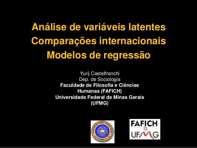 Análise de variáveis latentes  Comparações internacionais  Modelos de regressão  Yurij Castelfranchi  Dep. de Sociologia  ...