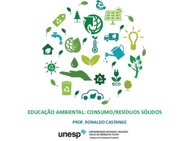 EDUCAÇÃO AMBIENTAL: CONSUMO/RESÍDUOS SÓLIDOS PROF. RONALDO CASTANGE