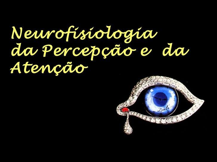 Neurofisiologia  da Percepção e  da Atenção