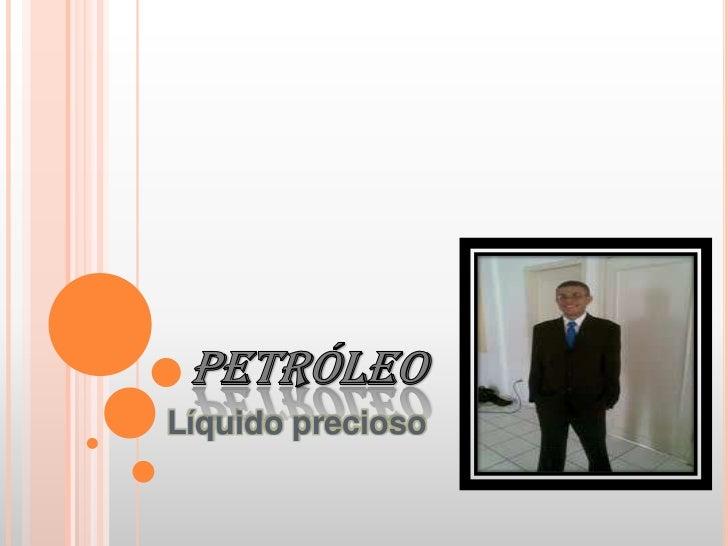PETRÓLEO<br />Líquido precioso<br />