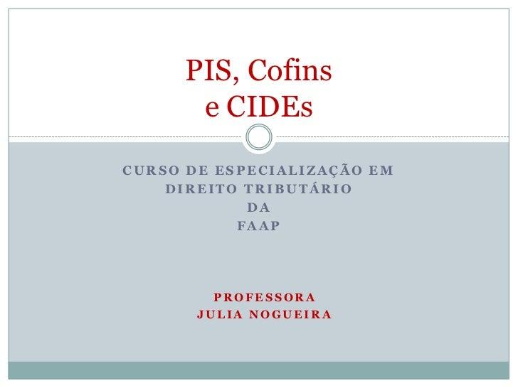 PIS, Cofins      e CIDEsCURSO DE ESPECIALIZAÇÃO EM    DIREITO TRIBUTÁRIO            DA           FAAP         PROFESSORA  ...