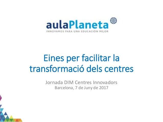 Eines per facilitar la transformació dels centres Jornada DIM Centres Innovadors Barcelona, 7 de Juny de 2017