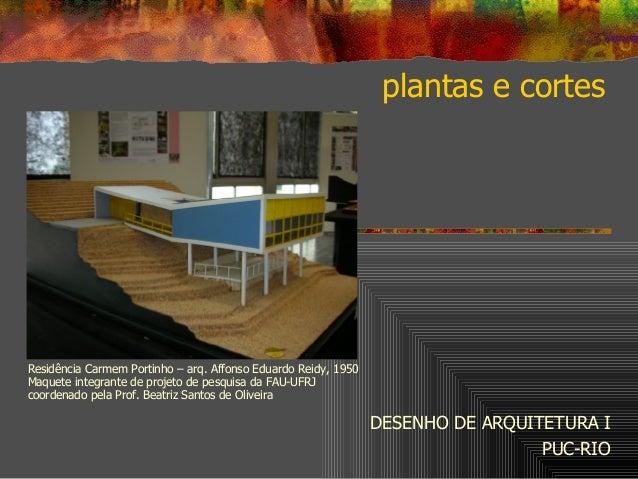 plantas e cortes DESENHO DE ARQUITETURA I PUC-RIO Residência Carmem Portinho – arq. Affonso Eduardo Reidy, 1950 Maquete in...