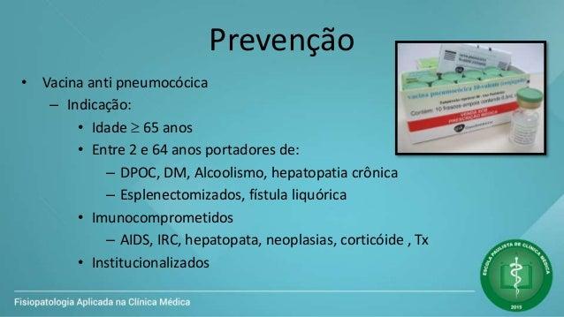 Prevenção • Vacina anti pneumocócica – Indicação: • Idade  65 anos • Entre 2 e 64 anos portadores de: – DPOC, DM, Alcooli...