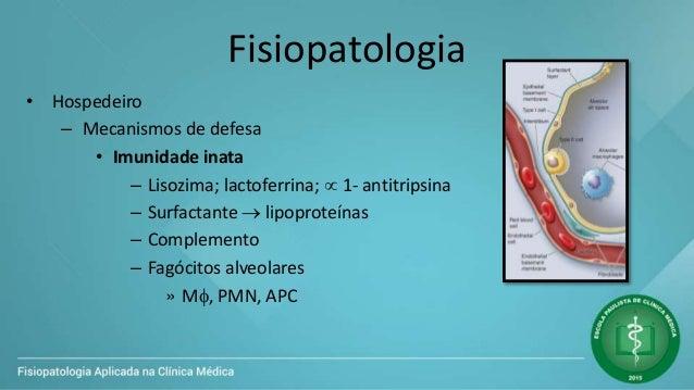 Fisiopatologia • Hospedeiro – Mecanismos de defesa • Imunidade inata – Lisozima; lactoferrina;  1- antitripsina – Surfact...