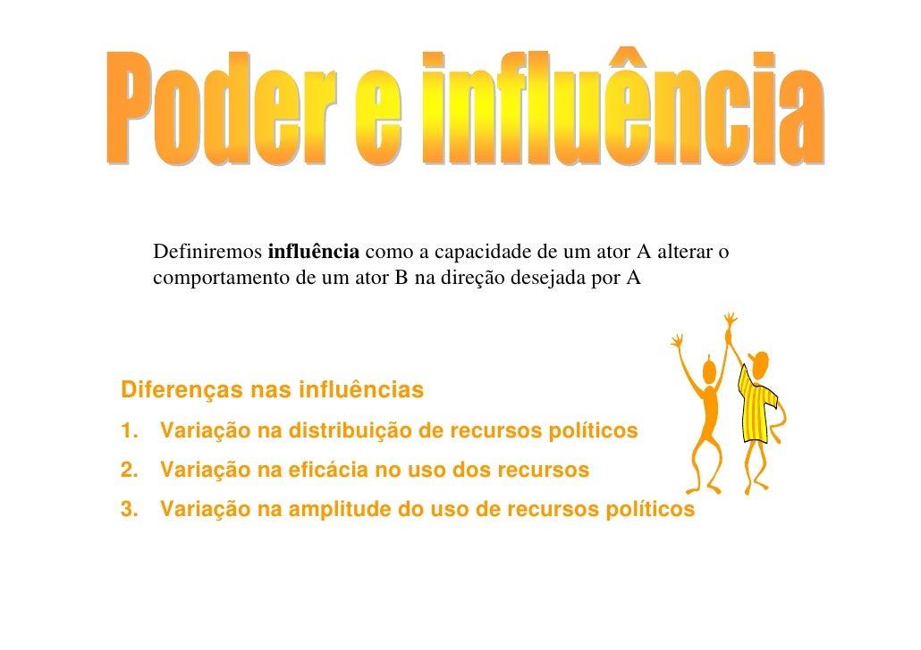 Definiremos influência como a capacidade de um ator A alterar o    comportamento de um ator B na direção desejada por A   ...