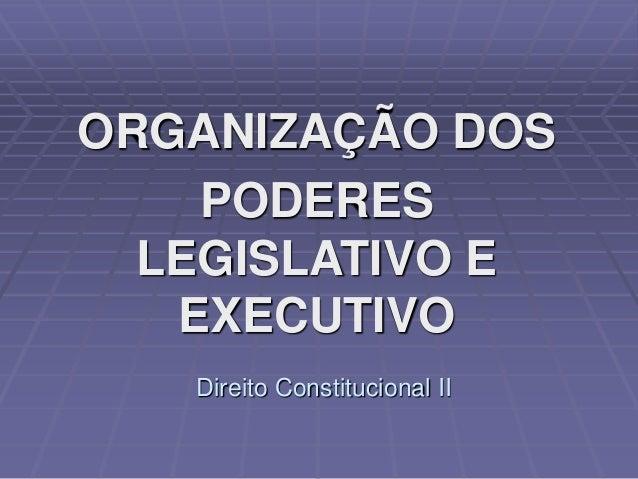 ORGANIZAÇÃO DOS PODERES LEGISLATIVO E EXECUTIVO Direito Constitucional II