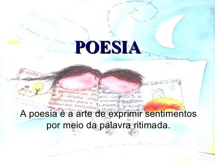 POESIA A poesia é a arte de exprimir sentimentos por meio da palavra ritimada.