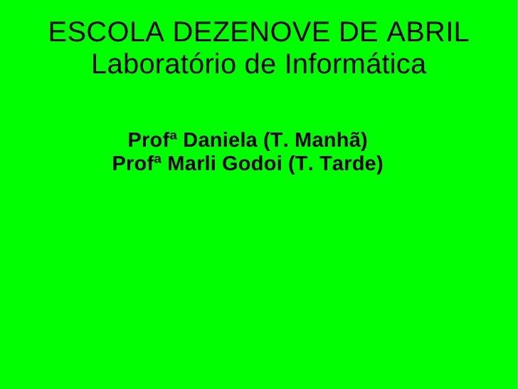 ESCOLA DEZENOVE DE ABRIL  Laboratório de Informática     Profª Daniela (T. Manhã)    Profª Marli Godoi (T. Tarde)
