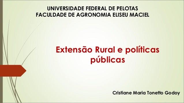 UNIVERSIDADE FEDERAL DE PELOTAS  FACULDADE DE AGRONOMIA ELISEU MACIEL  Extensão Rural e políticas  públicas  Cristiane Mar...