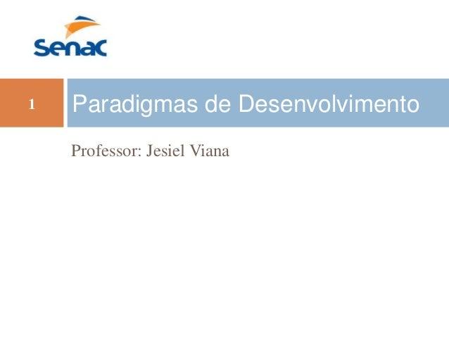 Professor: Jesiel Viana Paradigmas de Desenvolvimento1
