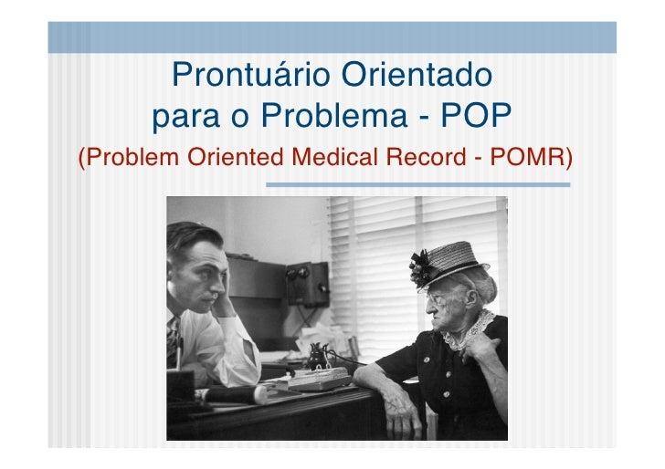 Prontuário Orientado      para o Problema - POP (Problem Oriented Medical Record - POMR)