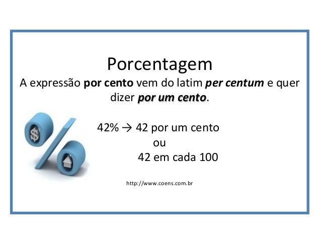 Porcentagem A expressão por cento vem do latim per centum e quer dizer por um centopor um cento. 42% → 42 por um cento ou ...
