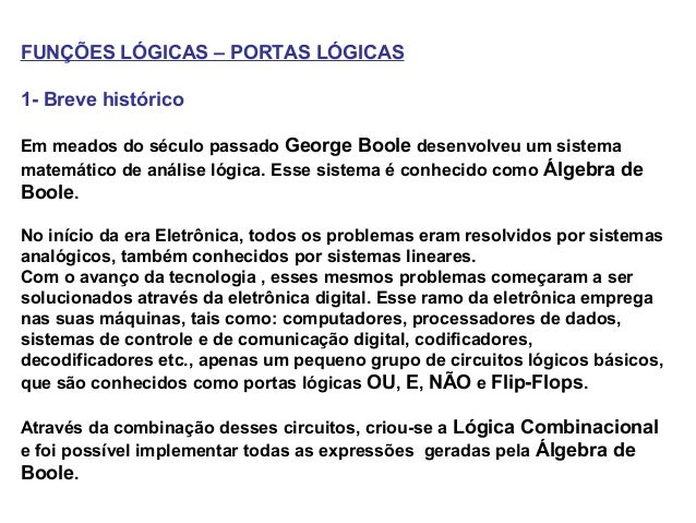 FUNÇÕES LÓGICAS – PORTAS LÓGICAS1- Breve históricoEm meados do século passado George Boole desenvolveu um sistemamatemátic...