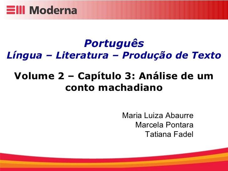 Português Língua – Literatura – Produção de Texto Volume 2 – Capítulo 3: Análise de um conto machadiano Maria Luiza Abaurr...