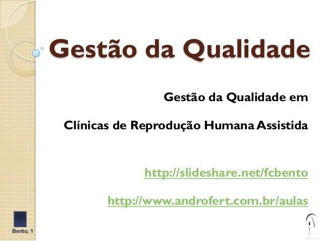 Gestão da Qualidade  Gestão da Qualidade em  Clínicas de Reprodução Humana Assistida  http://slideshare.net/fcbento  http:...