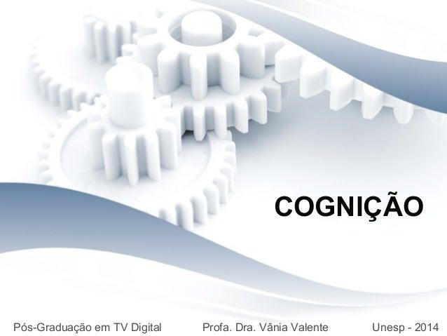 COGNIÇÃO Pós-Graduação em TV Digital Profa. Dra. Vânia Valente Unesp - 2014